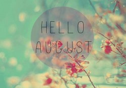 Goodbye July, Hello August!!!