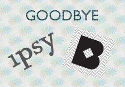 goodbye ipsy & birchbox